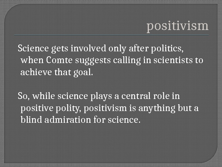 positivism  Science gets involved only after politics,  when Comte suggests calling in scientists to