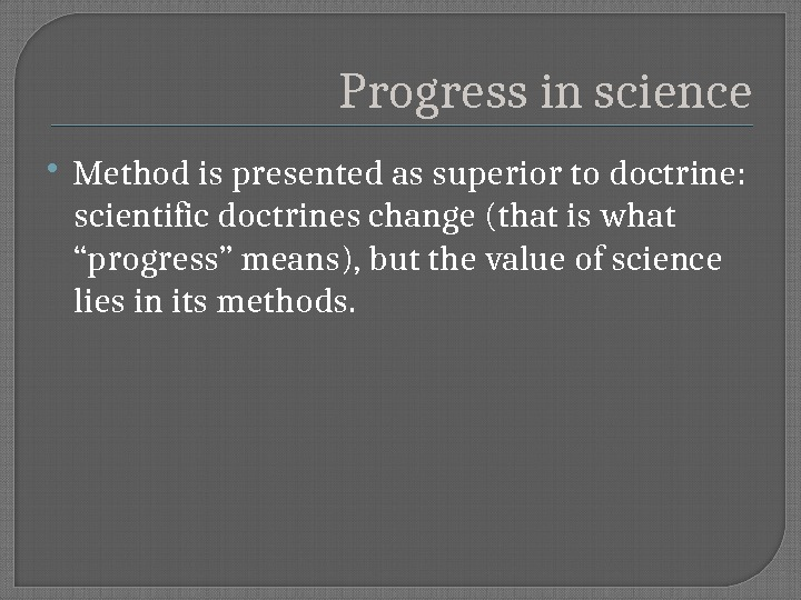 Progress in science Method is presented as superior to doctrine:  scientific doctrines change (that is