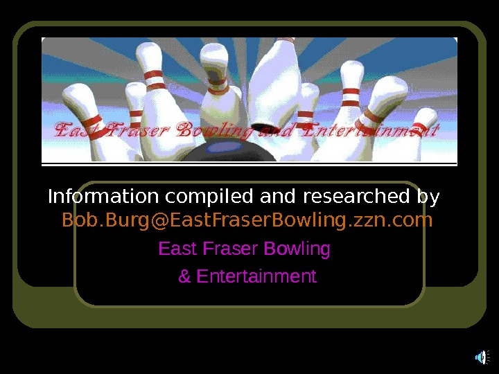 Information compiled and researched by  Bob. Burg@East. Fraser. Bowling. zzn. com East Fraser