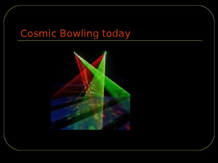 Cosmic Bowling today