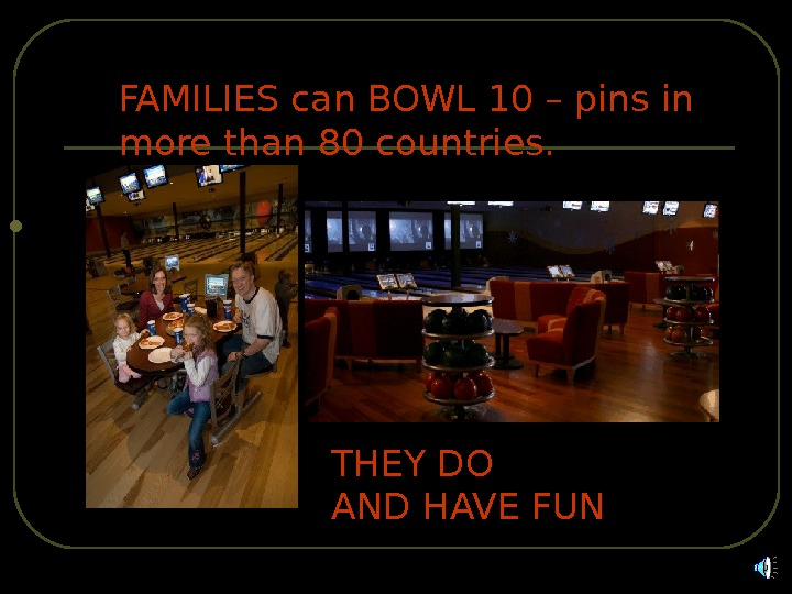 FAMILIES can BOWL 10 – pins in more than 80 countries. THEY DO AND