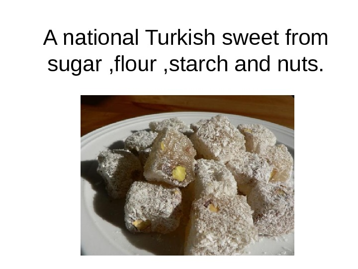 A national Turkish sweet from sugar , flour , starch and nuts.