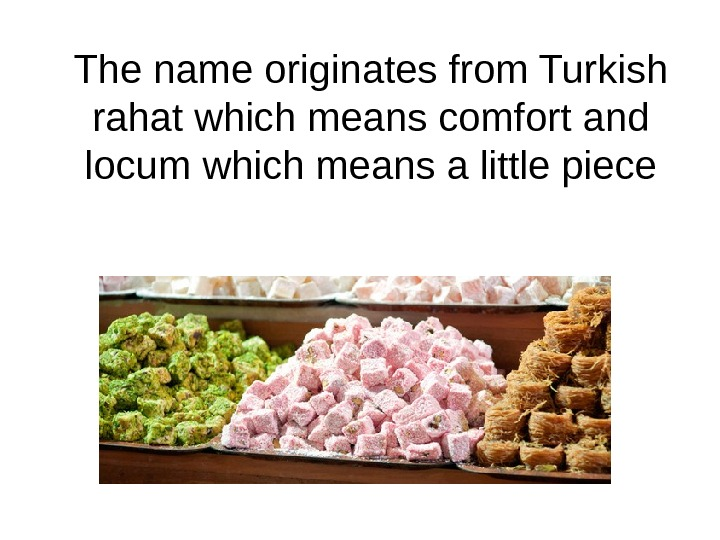 The name originates from Turkish rahat which means comfort and locum which means a little piece