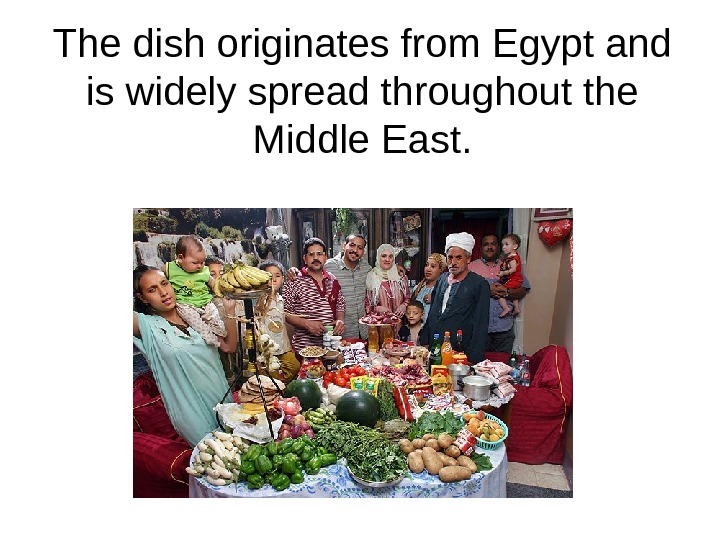 The dish originates from Egypt and is widely spread throughout the Middle East.