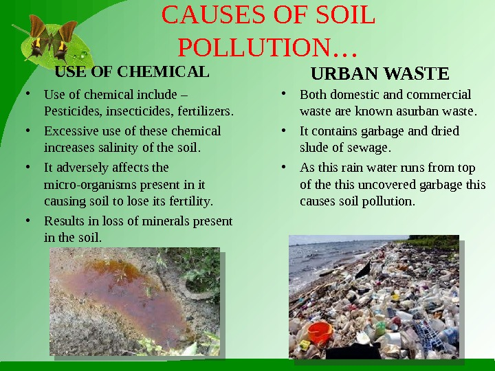CAUSES OF SOIL POLLUTION… • Use of chemical include – Pesticides, insecticides, fertilizers.  • Excessive
