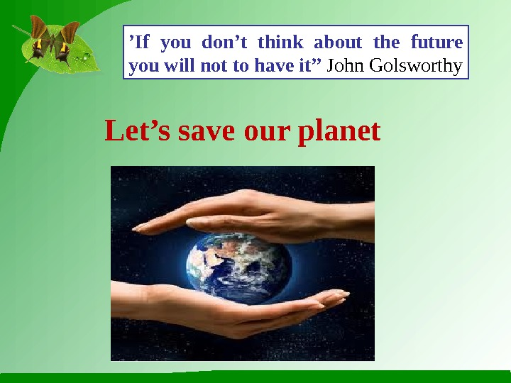 ' If you don't think about the future you will not to have it'' John Golsworthy