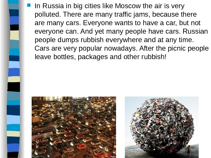 In Russia in big cities like Moscow the air is very polluted. There are