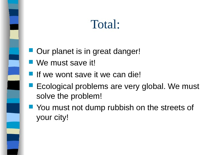 Total :  Our planet is in great danger! We must save it! If