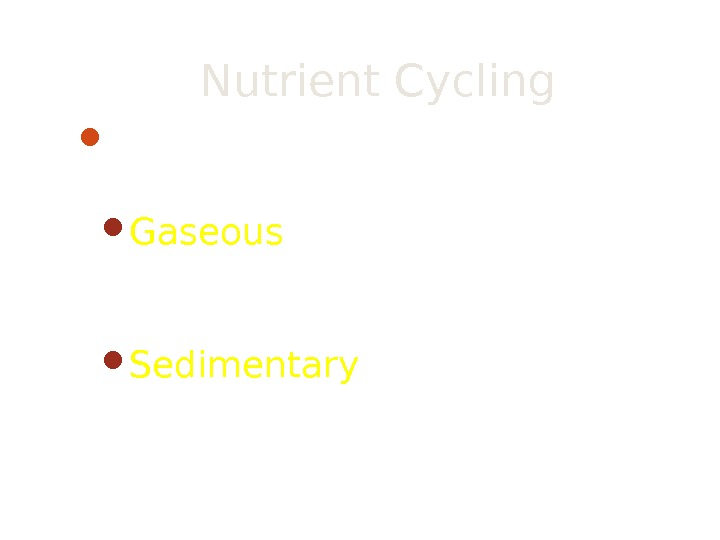 Nutrient Cycling There are two major types of nutrient cycles Gaseous – Most of the nutrient