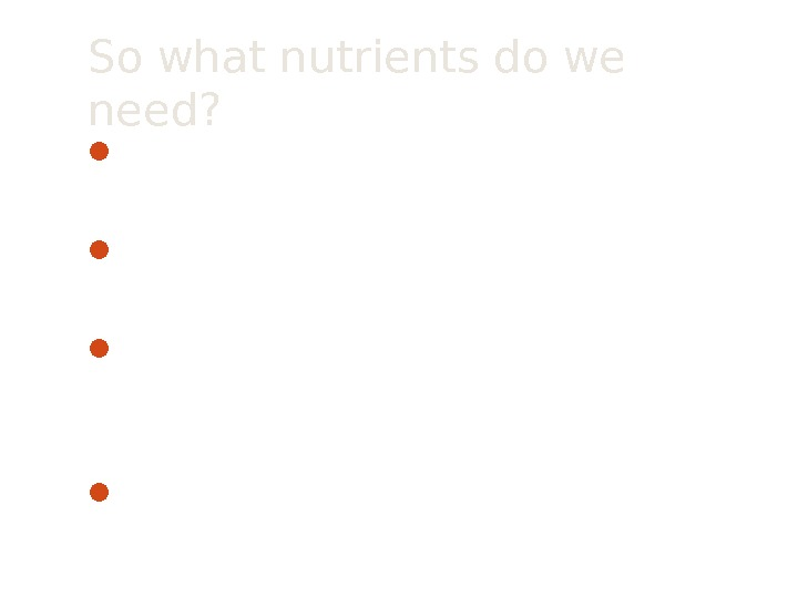 So what nutrients do we need?  Macro-nutrients are needed in large quantities Na, Cl, C,