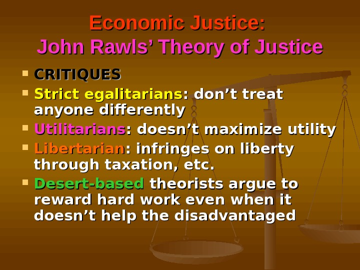 Economic Justice:  John Rawls' Theory of Justice CRITIQUES Strict egalitarians : don't treat anyone differently
