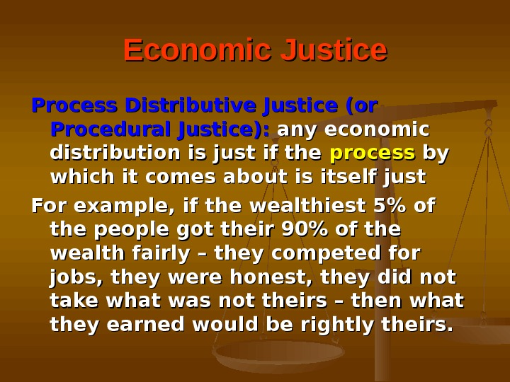 Economic Justice Process Distributive Justice (or Procedural Justice):  any economic distribution is just if the