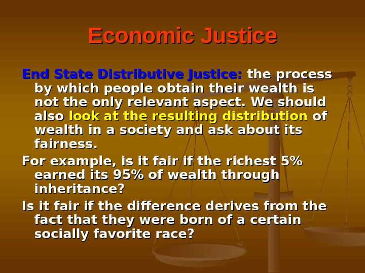 Economic Justice End State Distributive Justice:  the process by which people obtain their wealth is