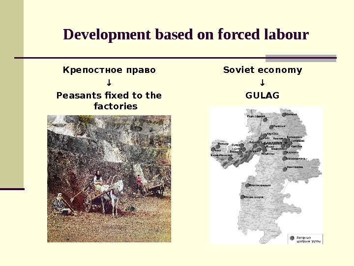 Development based on forced labour Крепостное право ↓ Peasants fixed to the factories Soviet economy ↓