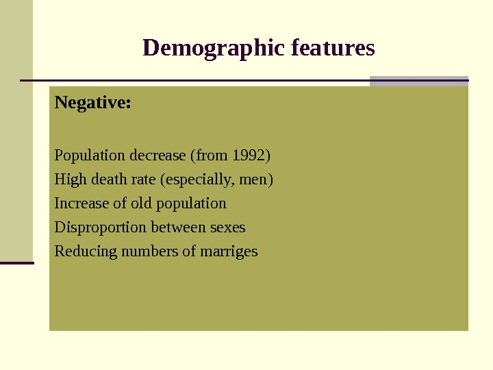 Demographic features Negative : Population decrease ( from 1992) High death rate ( especially, men )