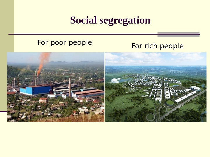 Social segregation For poor people For rich people