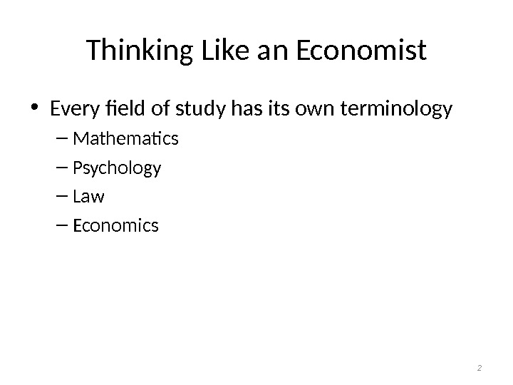 Thinking Like an Economist • Every field of study has its own terminology – Mathematics –