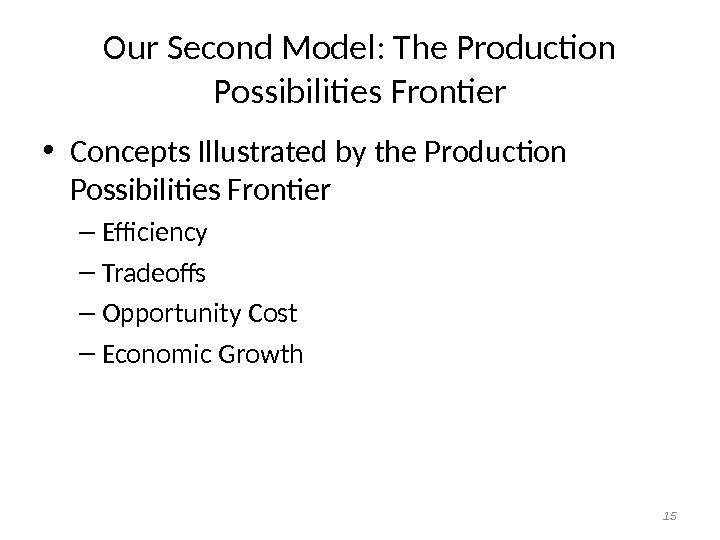 Our Second Model: The Production Possibilities Frontier • Concepts Illustrated by the Production Possibilities Frontier –