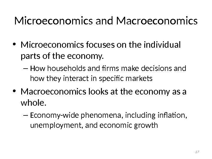 Microeconomics and Macroeconomics • Microeconomics focuses on the individual parts of the economy. – How households
