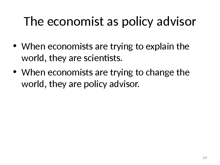 The economist as policy advisor • When economists are trying to explain the world, they are