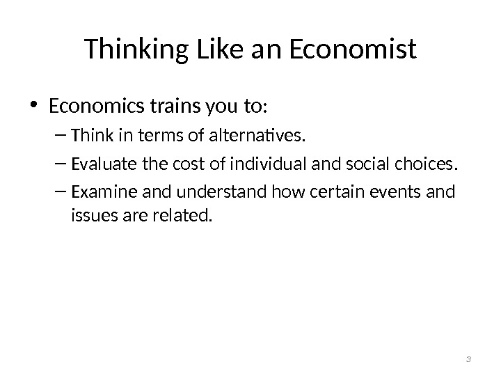 Thinking Like an Economist • Economics trains you to: – Think in terms of alternatives. –