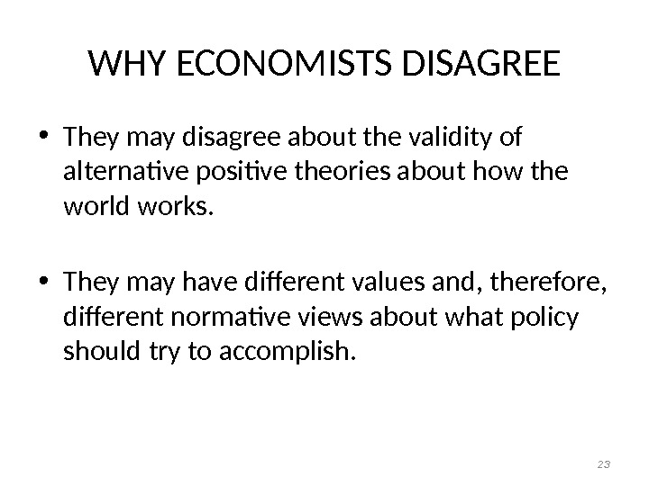 WHY ECONOMISTS DISAGREE • They may disagree about the validity of alternative positive theories about how