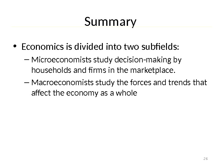 Summary • Economics is divided into two subfields: – Microeconomists study decision-making by households and firms