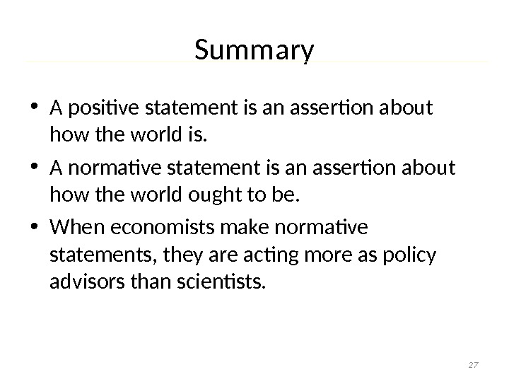 Summary • A positive statement is an assertion about how the world is.  • A