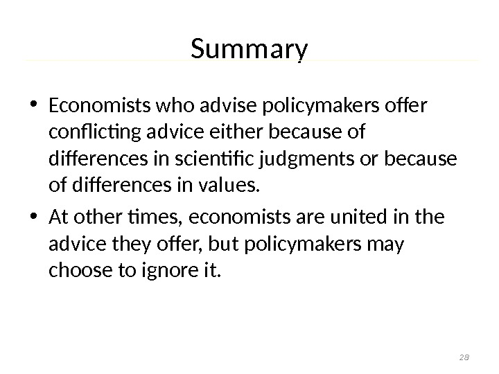 Summary • Economists who advise policymakers offer conflicting advice either because of differences in scientific judgments
