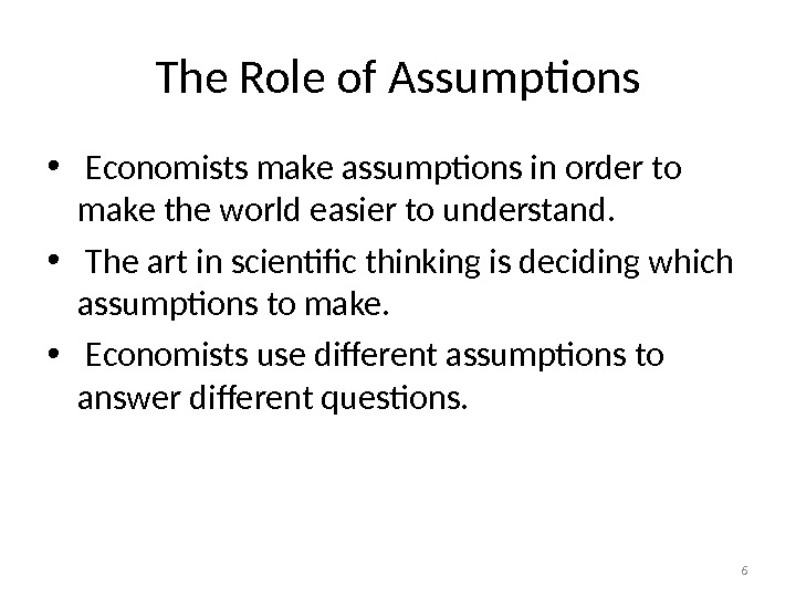 The Role of Assumptions •  Economists make assumptions in order to make the world easier