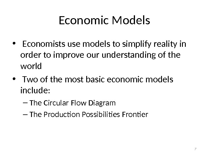 Economic Models •  Economists use models to simplify reality in order to improve our understanding