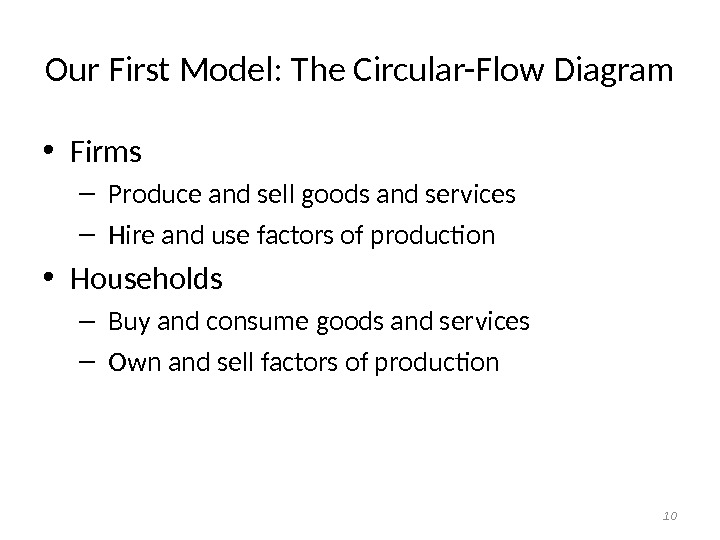 Our First Model: The Circular-Flow Diagram • Firms –  Produce and sell goods and services
