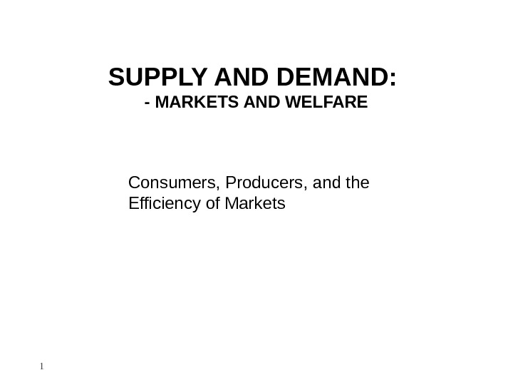 SUPPLY AND DEMAND:  - MARKETS AND WELFARE Consumers, Producers, and the Efficiency of Markets