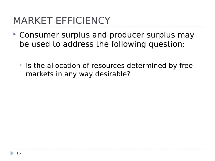 MARKET EFFICIENCY Consumer surplus and producer surplus may be used to address the following question: