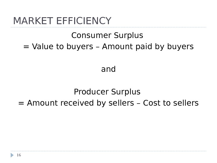 MARKET EFFICIENCY Consumer Surplus = Value to buyers – Amount paid by buyers and Producer Surplus