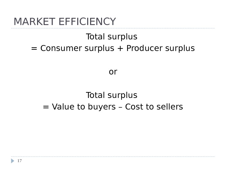 MARKET EFFICIENCY Total surplus = Consumer surplus + Producer surplus or Total surplus = Value to
