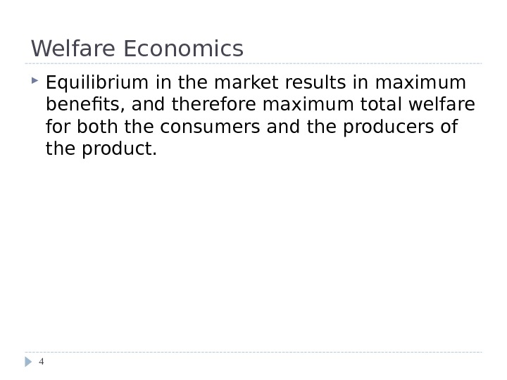 Welfare Economics Equilibrium in the market results in maximum benefits, and therefore maximum total welfare for
