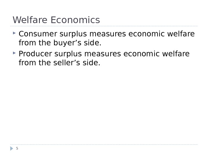 Welfare Economics Consumer surplus measures economic welfare from the buyer's side.  Producer surplus measures economic