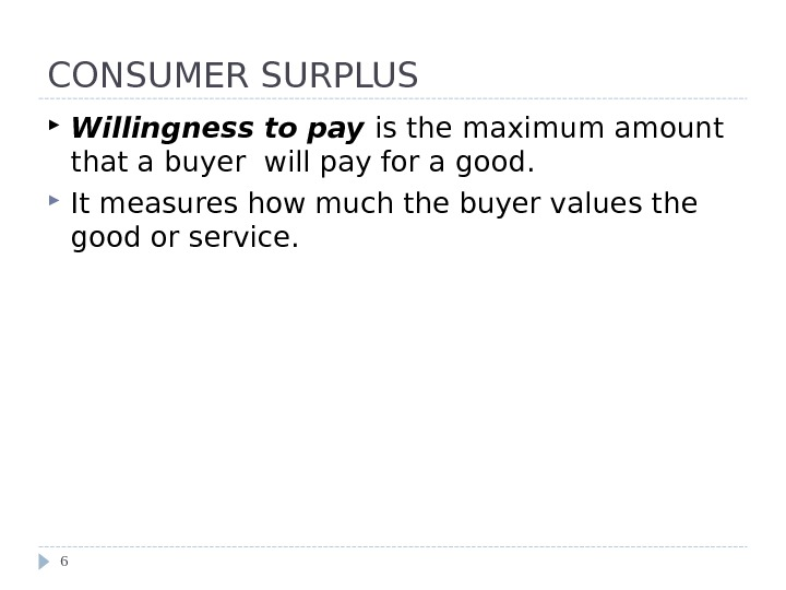 CONSUMER SURPLUS Willingness to pay is the maximum amount that a buyer will pay for a