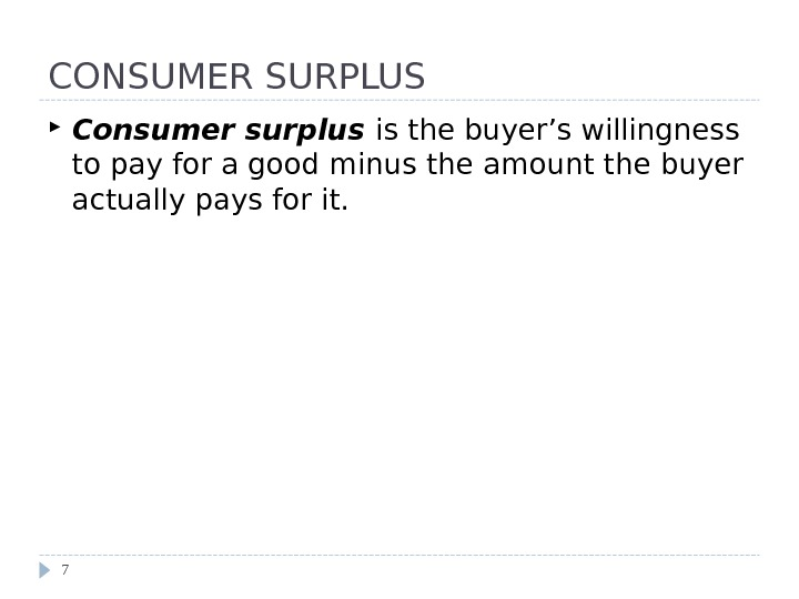 CONSUMER SURPLUS Consumer surplus is the buyer's willingness to pay for a good minus the amount
