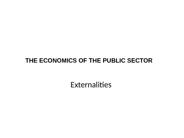 THE ECONOMICS OF THE PUBLIC SECTOR Externalities