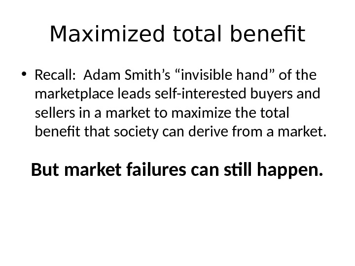 "Maximized total benefit • Recall:  Adam Smith's ""invisible hand"" of the marketplace leads self-interested buyers"