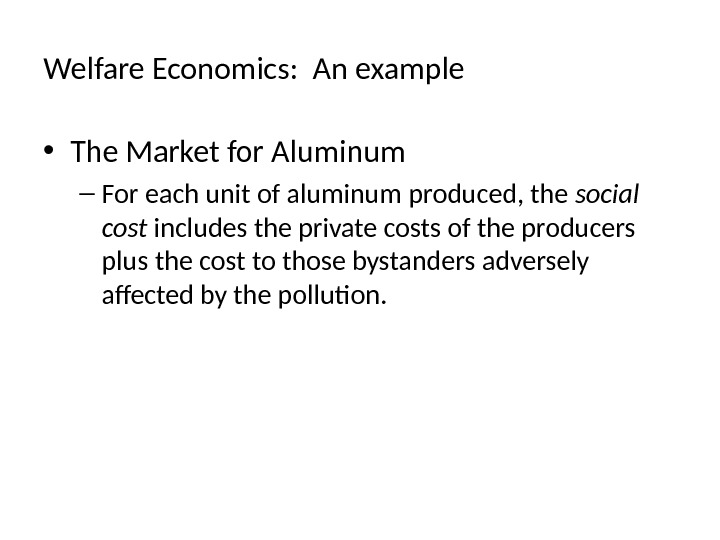 Welfare Economics:  An example • The Market for Aluminum – For each unit of aluminum