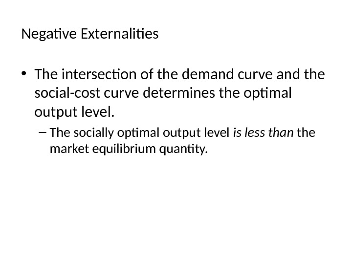 Negative Externalities  • The intersection of the demand curve and the social-cost curve determines the