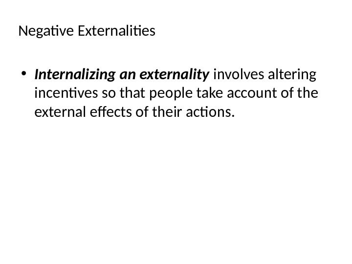 Negative Externalities • Internalizing an externality involves altering incentives so that people take account of the