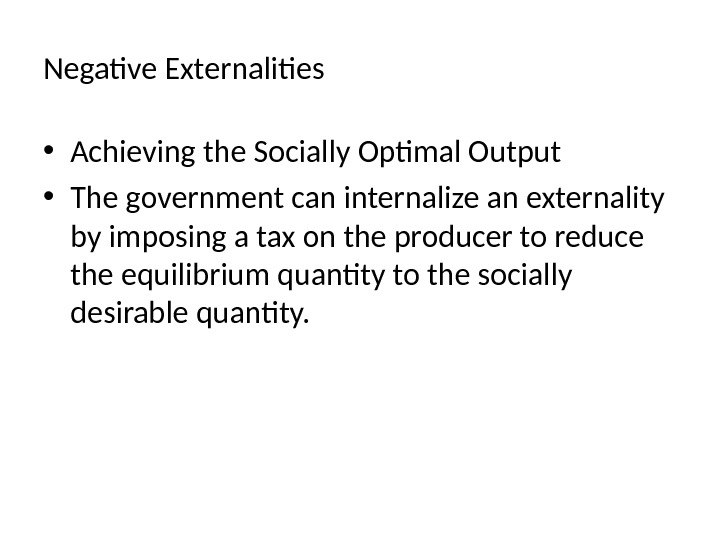 Negative Externalities  • Achieving the Socially Optimal Output • The government can internalize an externality