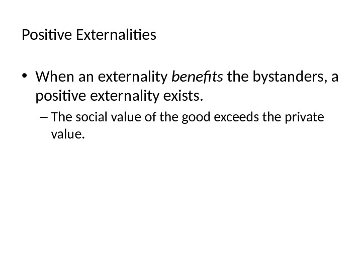 Positive Externalities • When an externality benefits the bystanders, a positive externality exists. – The social
