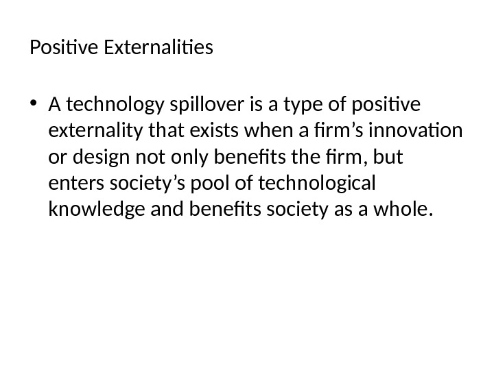 Positive Externalities • A technology spillover is a type of positive externality that exists when a