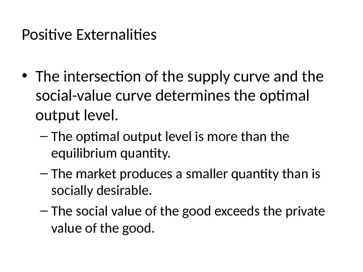Positive Externalities • The intersection of the supply curve and the social-value curve determines the optimal