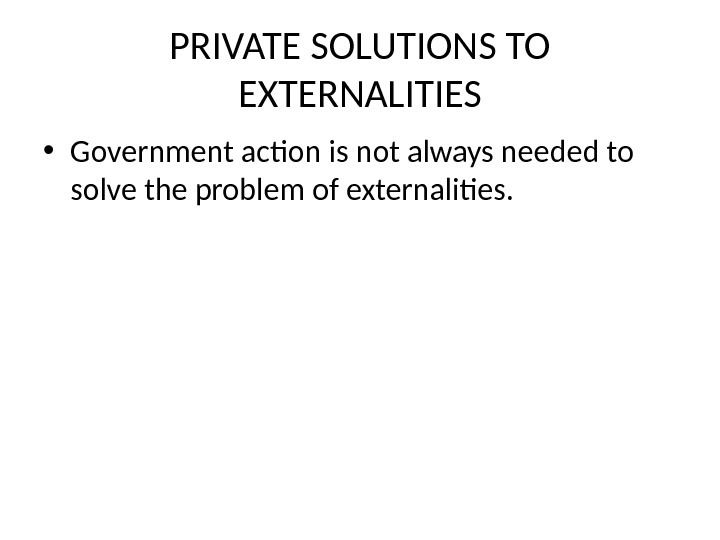 PRIVATE SOLUTIONS TO EXTERNALITIES • Government action is not always needed to solve the problem of